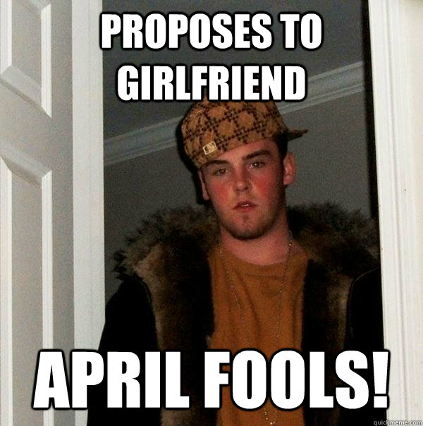 proposes to girlfriend April fools!  Scumbag Steve