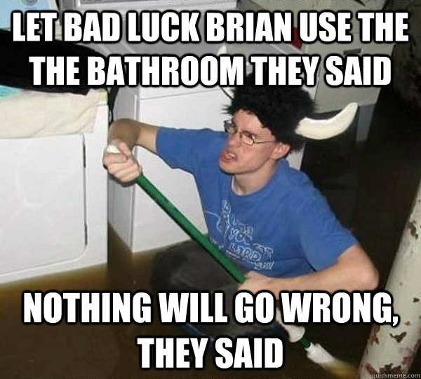 Let bad luck brian use the the bathroom they said nothing will go wrong, they said