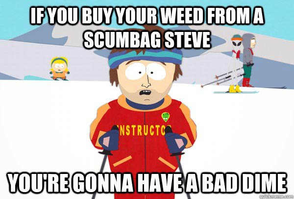 If you buy your weed from a scumbag steve You're gonna have a bad dime - If you buy your weed from a scumbag steve You're gonna have a bad dime  Super Cool Ski Instructor