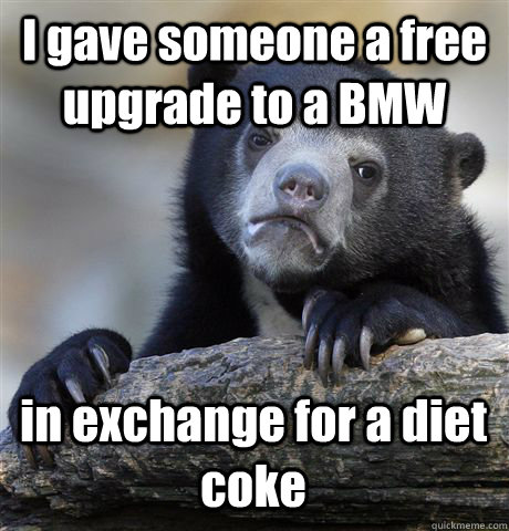 I gave someone a free upgrade to a BMW in exchange for a diet coke - I gave someone a free upgrade to a BMW in exchange for a diet coke  Confession Bear