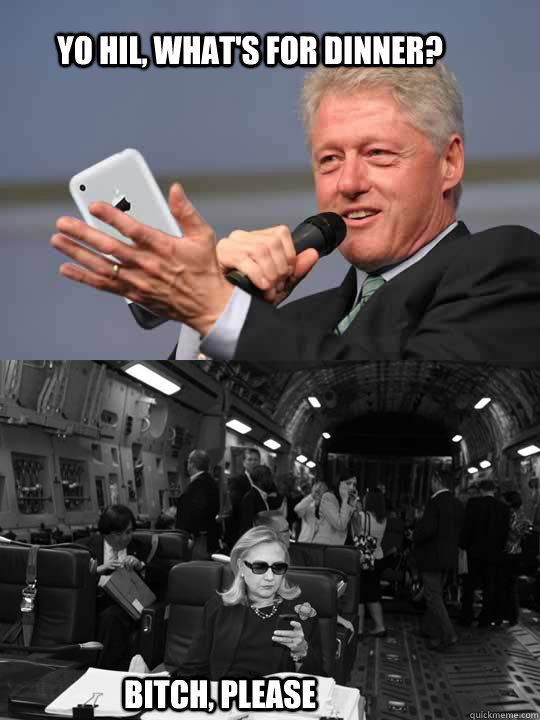 Yo Hil, what's for dinner? Bitch, please