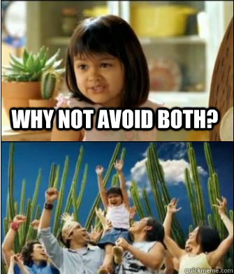 Why not avoid both?  - Why not avoid both?   Why not both