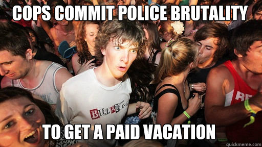 cops commit police brutality  to get a paid vacation - cops commit police brutality  to get a paid vacation  Sudden Clarity Clarence