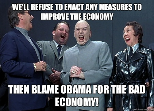 We'll refuse to enact any measures to improve the economy Then blame obama for the bad economy