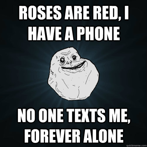 Roses are red, i have a phone no one texts me, forever alone - Roses are red, i have a phone no one texts me, forever alone  Forever Alone