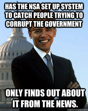 has the NSA set up system to catch people trying to corrupt the government only finds out about it from the news.   - has the NSA set up system to catch people trying to corrupt the government only finds out about it from the news.    Scumbag Obama