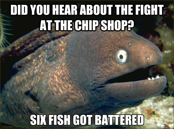 Did you hear about the fight at the chip shop? Six fish got battered - Did you hear about the fight at the chip shop? Six fish got battered  Bad Joke Eel