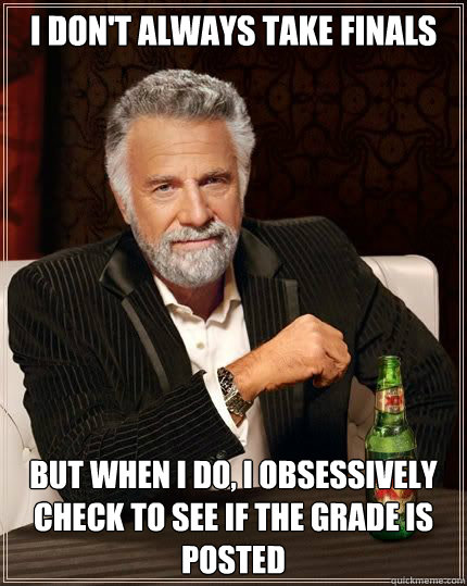 I don't always take finals but when i do, I obsessively check to see if the grade is posted - I don't always take finals but when i do, I obsessively check to see if the grade is posted  Misc