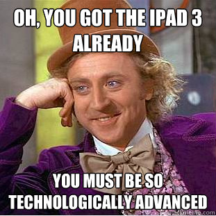 Oh, you got the ipad 3 already you must be so technologically advanced - Oh, you got the ipad 3 already you must be so technologically advanced  Condescending Wonka