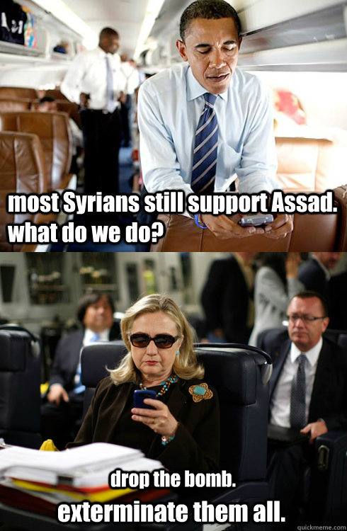 most Syrians still support Assad. what do we do? drop the bomb. exterminate them all.  Texts From Hillary
