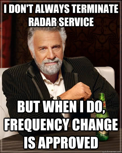 i don't always terminate radar service but when I do, frequency change is approved - i don't always terminate radar service but when I do, frequency change is approved  The Most Interesting Man In The World