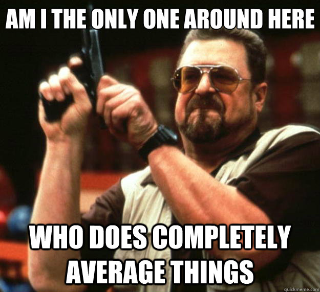 Am I the only one around here Who does completely average things - Am I the only one around here Who does completely average things  Big Lebowski