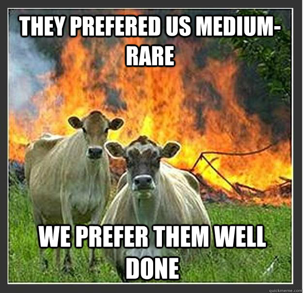 they prefered us medium-rare We prefer them well done - they prefered us medium-rare We prefer them well done  Evil cows