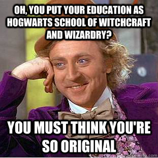 Oh, you put your education as Hogwarts school of Witchcraft and wizardry? You must think you're so original - Oh, you put your education as Hogwarts school of Witchcraft and wizardry? You must think you're so original  Condescending Wonka