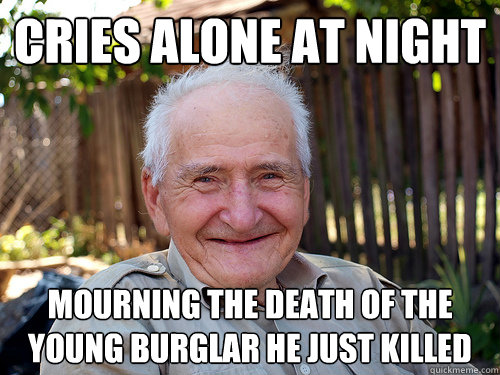 cries alone at night mourning the death of the young burglar he just killed - cries alone at night mourning the death of the young burglar he just killed  Not So Feeble Old Man