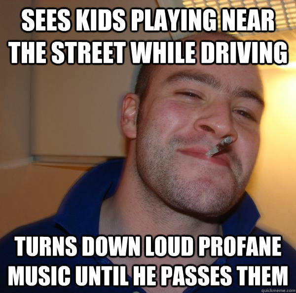 Sees kids playing near the street while driving turns down loud profane music until he passes them - Sees kids playing near the street while driving turns down loud profane music until he passes them  Misc
