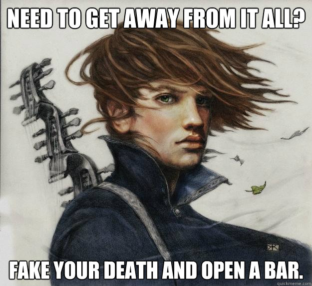 Need to get away from it all? Fake your death and open a bar.  Advice Kvothe