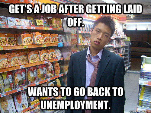 Get's a job after getting laid off. Wants to go back to unemployment. - Get's a job after getting laid off. Wants to go back to unemployment.  Disenchanted Young Professional