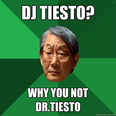 DJ tiesto? why you not  DR.tiesto