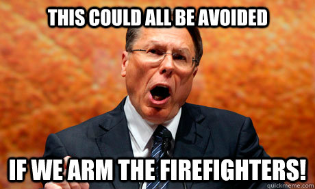 This could all be avoided If we arm the firefighters!