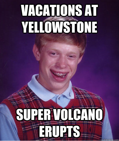 Vacations at Yellowstone Super volcano erupts - Vacations at Yellowstone Super volcano erupts  Bad Luck Brian