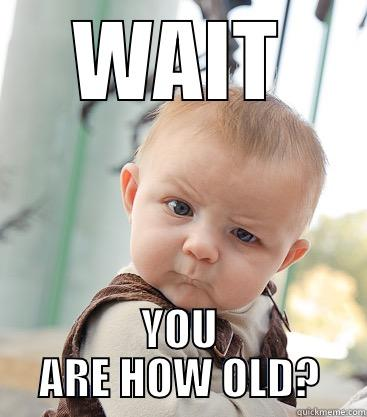WAIT YOU ARE HOW OLD? skeptical baby