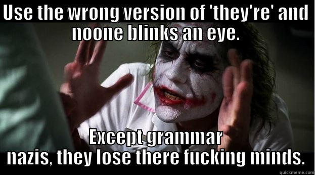 USE THE WRONG VERSION OF 'THEY'RE' AND NOONE BLINKS AN EYE. EXCEPT GRAMMAR NAZIS, THEY LOSE THERE FUCKING MINDS. Joker Mind Loss