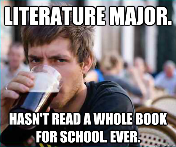 Literature major. Hasn't read a whole book for school. Ever.