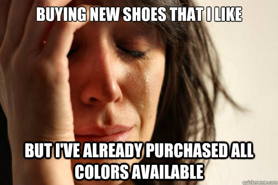 Buying new shoes that I like but i've already purchased all colors available - Buying new shoes that I like but i've already purchased all colors available  Misc