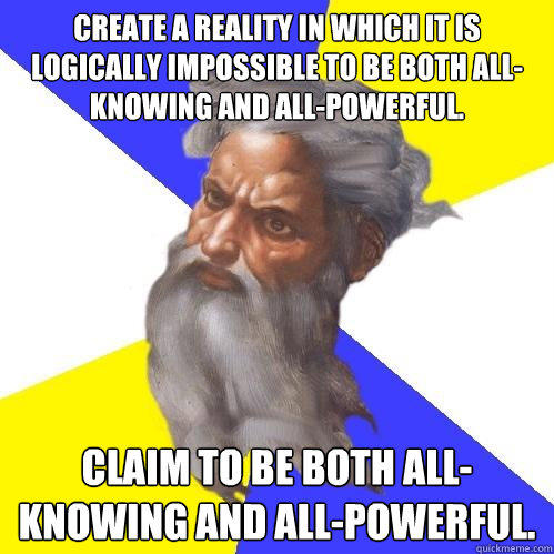 Create a reality in which it is logically impossible to be both all-knowing and all-powerful. Claim to be both all-knowing and all-powerful. - Create a reality in which it is logically impossible to be both all-knowing and all-powerful. Claim to be both all-knowing and all-powerful.  Advice God