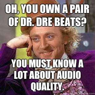 Oh, you own a pair of dr. Dre beats? you must know a lot about audio quality.  - Oh, you own a pair of dr. Dre beats? you must know a lot about audio quality.   Condescending Wonka
