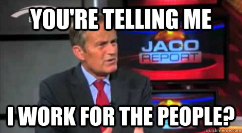 you're telling me I work for the people? - you're telling me I work for the people?  Skeptical Todd Akin
