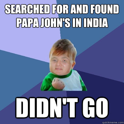 Searched for and found Papa John's in India Didn't go