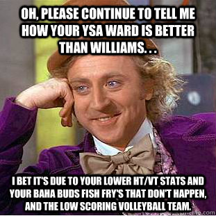 Oh, Please continue to tell me how your YSA Ward is better than Williams. . .  I bet it's due to your lower HT/VT stats and your Baha Buds fish fry's that don't happen, and the low scoring Volleyball team.   - Oh, Please continue to tell me how your YSA Ward is better than Williams. . .  I bet it's due to your lower HT/VT stats and your Baha Buds fish fry's that don't happen, and the low scoring Volleyball team.    Condescending Wonka
