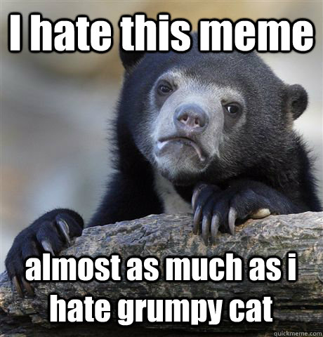 I hate this meme almost as much as i hate grumpy cat - I hate this meme almost as much as i hate grumpy cat  Confession Bear