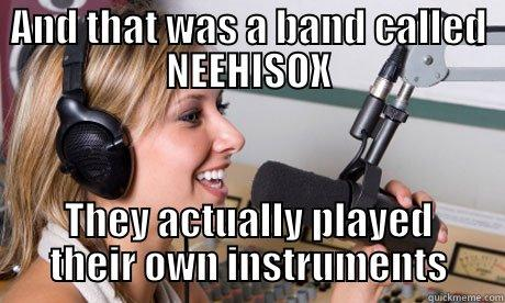 AND THAT WAS A BAND CALLED NEEHISOX THEY ACTUALLY PLAYED THEIR OWN INSTRUMENTS scumbag radio dj