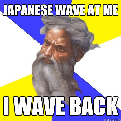 Japanese wave at me I wave back - Japanese wave at me I wave back  Advice God