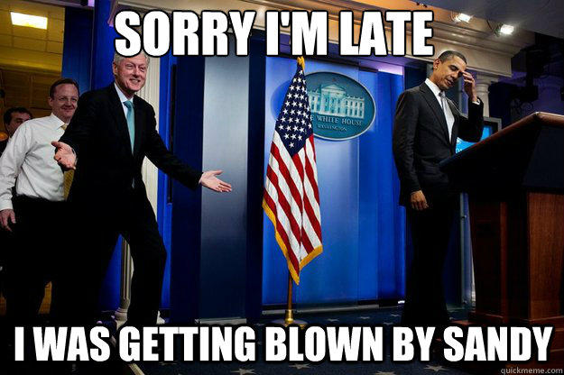 Sorry I'm late I was getting blown by Sandy - Sorry I'm late I was getting blown by Sandy  Inappropriate Timing Bill Clinton