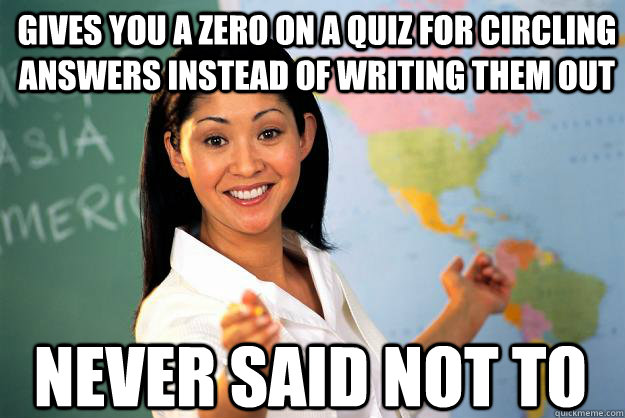 gives you a zero on a quiz for circling answers instead of writing them out never said not to - gives you a zero on a quiz for circling answers instead of writing them out never said not to  Unhelpful High School Teacher