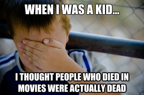 When I was a kid... I thought people who died in movies were actually dead - When I was a kid... I thought people who died in movies were actually dead  Misc