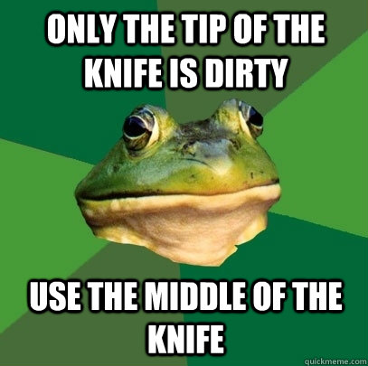 only the tip of the knife is dirty use the middle of the knife - only the tip of the knife is dirty use the middle of the knife  Foul Bachelor Frog