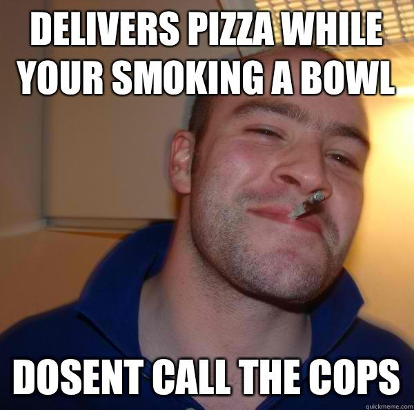 Delivers pizza while your smoking a bowl Dosent call the cops - Delivers pizza while your smoking a bowl Dosent call the cops  Good Guy Greg