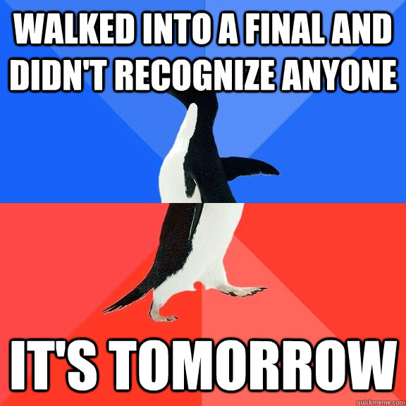 walked into a final and didn't recognize anyone it's tomorrow - walked into a final and didn't recognize anyone it's tomorrow  Socially Awkward Awesome Penguin