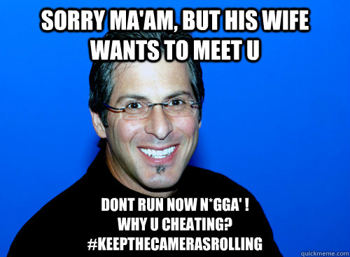 sorry ma'am, but his wife wants to meet u Dont run now n*gga' !                                              why u cheating?  #keepthecamerasrolling