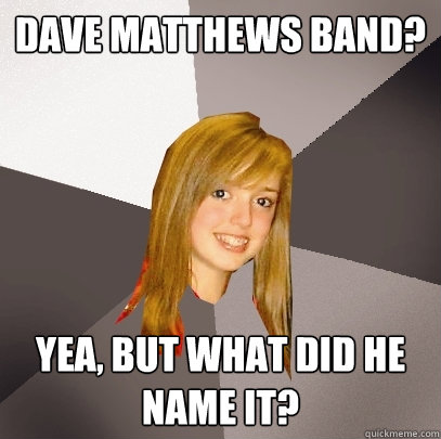 Dave Matthews Band? Yea, but what did he name it? - Dave Matthews Band? Yea, but what did he name it?  Musically Oblivious 8th Grader