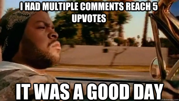I HAD MULTIPLE COMMENTS REACH 5 UPVOTES IT WAS A GOOD DAY - I HAD MULTIPLE COMMENTS REACH 5 UPVOTES IT WAS A GOOD DAY  It was a good day