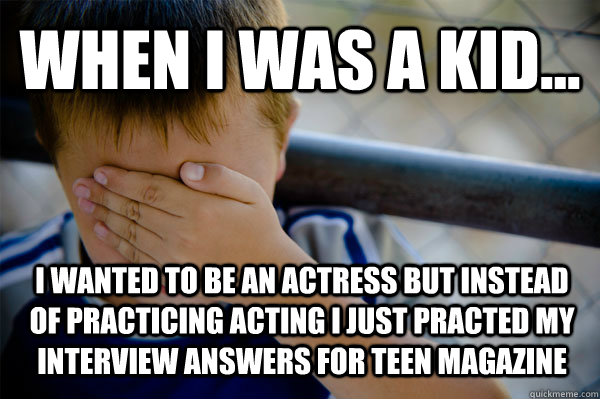 WHEN I WAS A KID... i wanted to be an actress but instead of practicing acting i just practed my interview answers for teen magazine - WHEN I WAS A KID... i wanted to be an actress but instead of practicing acting i just practed my interview answers for teen magazine  Confession kid