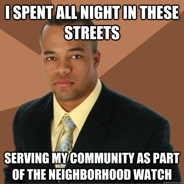 I spent all night in these streets serving my community as part of the neighborhood watch - I spent all night in these streets serving my community as part of the neighborhood watch  Successful Black Man