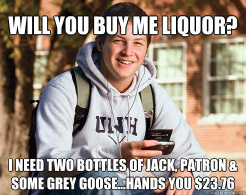 will you buy me liquor? i need two bottles of jack, patron & some grey goose...hands you $23.76 - will you buy me liquor? i need two bottles of jack, patron & some grey goose...hands you $23.76  College Freshman