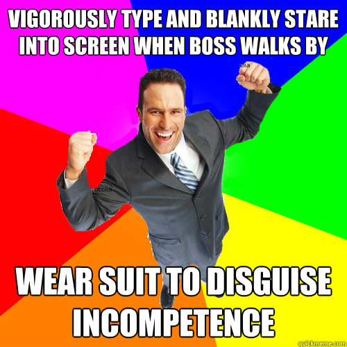 vigorously type and blankly stare into screen when boss walks by wear suit to disguise incompetence